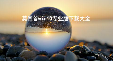 莫回首win10专业版下载大全