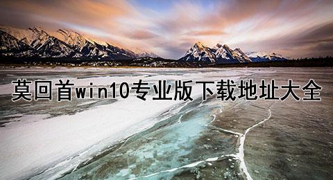 莫回首win10专业版下载地址大全