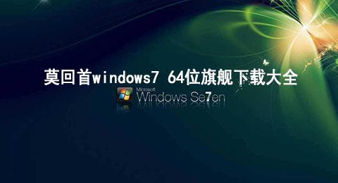 莫回首windows7 64位旗舰下载大全