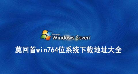 莫回首win764位系统下载地址大全