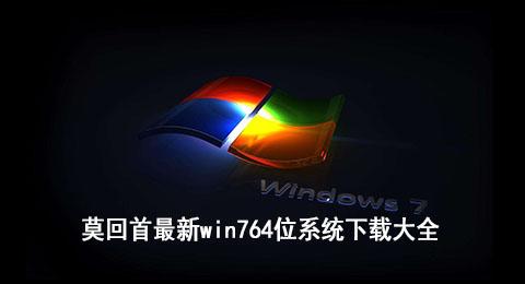 莫回首最新win764位系统下载大全