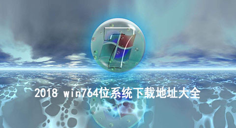 2018 win764位系统下载地址大全