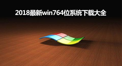 2018最新win764位系统下载大全