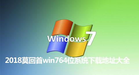 2018莫回首win764位系统下载地址大全