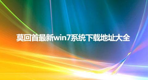 莫回首最新win7系统下载地址大全