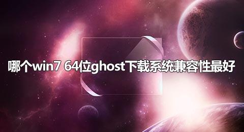 哪个win7 64位ghost下载系统兼容性最好