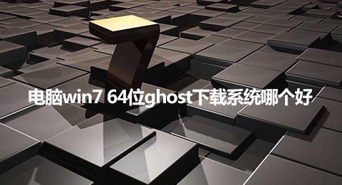 电脑win7 64位ghost下载系统哪个好
