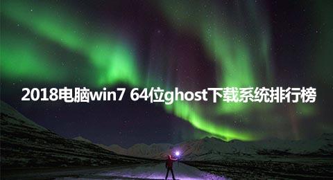 2018电脑win7 64位ghost下载系统排行榜
