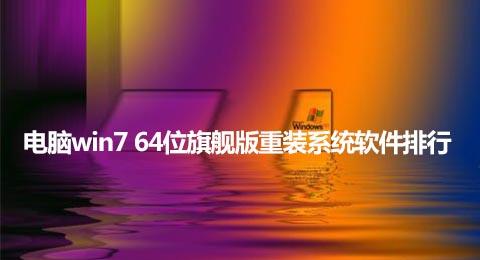 电脑win7 64位旗舰版重装系统软件排行