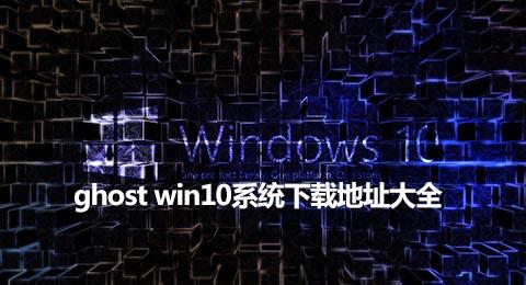 ghost win10系统下载地址大全