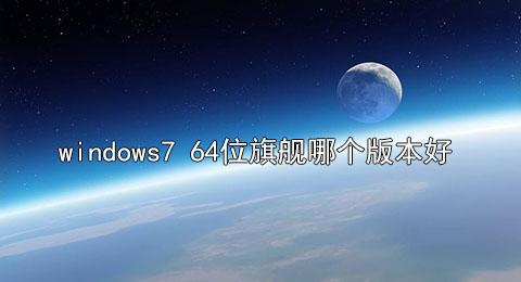 windows7 64位旗舰哪个版本好