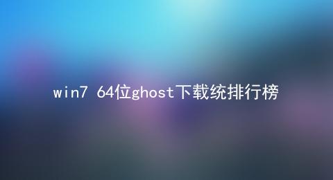 win7 64位ghost下载统排行榜