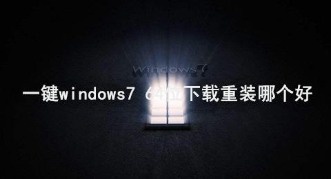 一键windows7 64位下载重装哪个好