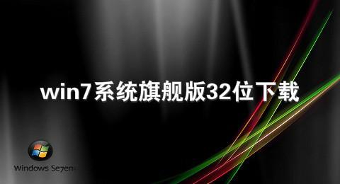 win7系统旗舰版32位下载